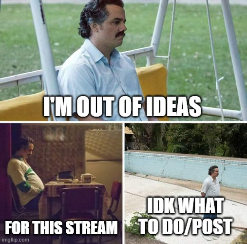 Idk |  I'M OUT OF IDEAS; FOR THIS STREAM; IDK WHAT TO DO/POST | image tagged in memes,sad pablo escobar,demisexual_sponge | made w/ Imgflip meme maker
