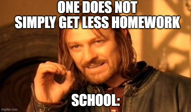 students :tottaly relatable |  ONE DOES NOT SIMPLY GET LESS HOMEWORK; SCHOOL: | image tagged in memes,one does not simply | made w/ Imgflip meme maker