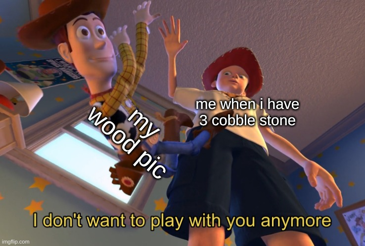 I don't want to play with you anymore |  my wood pic; me when i have 3 cobble stone | image tagged in i don't want to play with you anymore,memes | made w/ Imgflip meme maker