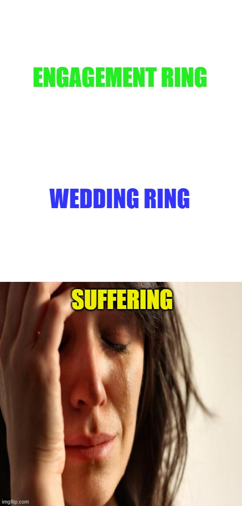 Truth |  ENGAGEMENT RING; WEDDING RING; SUFFERING | image tagged in memes,funny,funny memes,marriage,wedding | made w/ Imgflip meme maker
