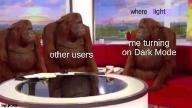 wher is it. |  light; other users; me turning on Dark Mode | image tagged in where banana blank | made w/ Imgflip meme maker