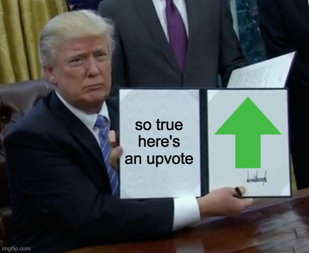 so true here's an upvote | image tagged in memes,trump bill signing | made w/ Imgflip meme maker