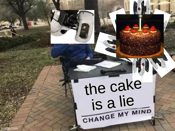 It may have not been a lie tho |  the cake is a lie | image tagged in memes,change my mind,portal,old reference,relatable,ayyy u looked at this tag xd | made w/ Imgflip meme maker