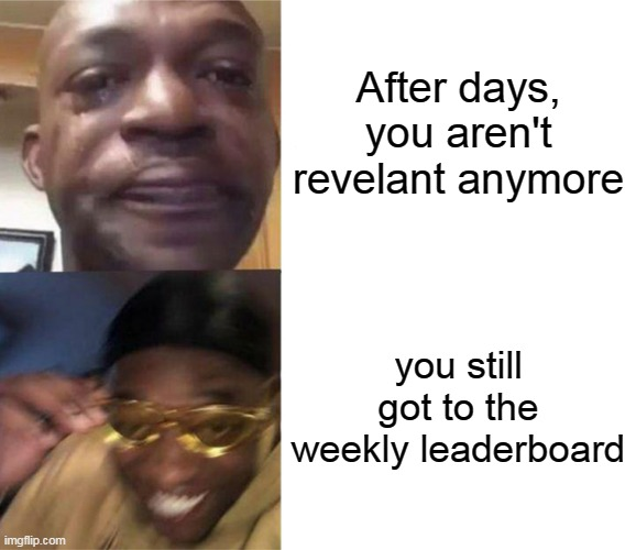 Milestone : Get to the weekly leaderboard (Completed) |  After days, you aren't revelant anymore; you still got to the weekly leaderboard | image tagged in black guy crying and black guy laughing,memes,funny,leaderboard,newtagthatimade | made w/ Imgflip meme maker