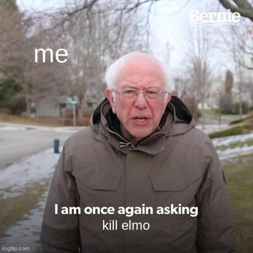 me kill elmo | image tagged in memes,bernie i am once again asking for your support | made w/ Imgflip meme maker