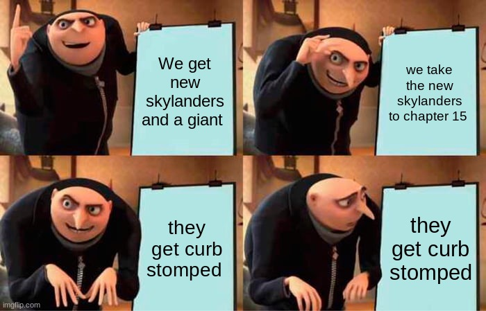 attempts were made |  We get new skylanders and a giant; we take the new skylanders to chapter 15; they get curb stomped; they get curb stomped | image tagged in memes,gru's plan | made w/ Imgflip meme maker