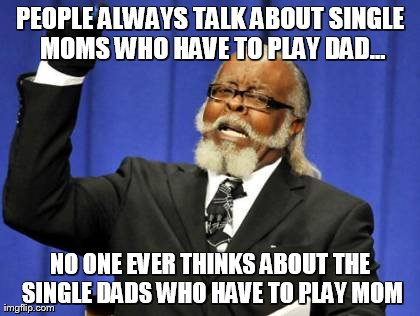 Too Damn High Meme | PEOPLE ALWAYS TALK ABOUT SINGLE MOMS WHO HAVE TO PLAY DAD... NO ONE EVER THINKS ABOUT THE SINGLE DADS WHO HAVE TO PLAY MOM | image tagged in memes,too damn high | made w/ Imgflip meme maker