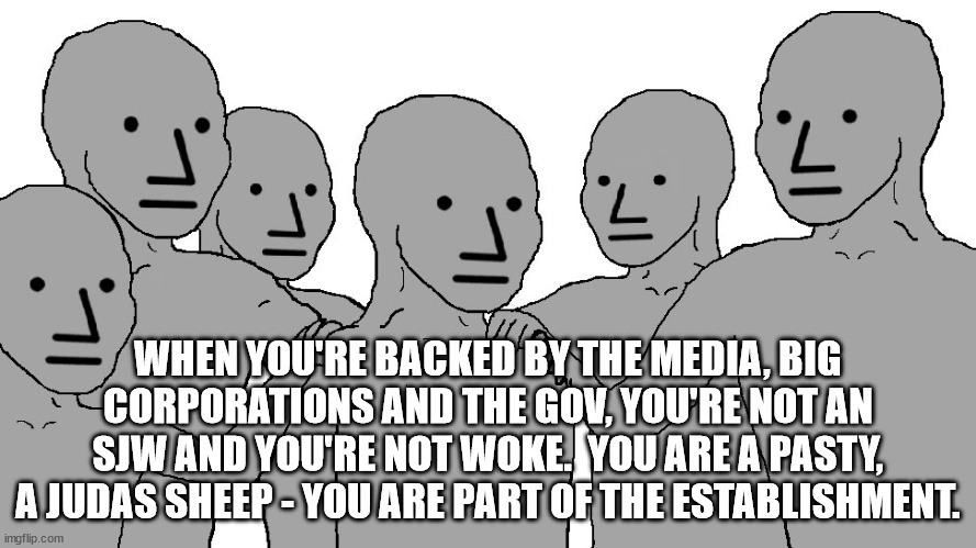 Dance like the puppets you are. |  WHEN YOU'RE BACKED BY THE MEDIA, BIG CORPORATIONS AND THE GOV, YOU'RE NOT AN SJW AND YOU'RE NOT WOKE.  YOU ARE A PASTY, A JUDAS SHEEP - YOU ARE PART OF THE ESTABLISHMENT. | image tagged in npc wojack,woke,sjw,sheep | made w/ Imgflip meme maker