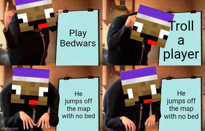 Zyph Meme 8 |  Play Bedwars; Troll a player; He jumps off the map with no bed; He jumps off the map with no bed | image tagged in memes,gru's plan | made w/ Imgflip meme maker