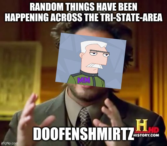 Ancient Aliens |  RANDOM THINGS HAVE BEEN HAPPENING ACROSS THE TRI-STATE-AREA; DOOFENSHMIRTZ | image tagged in memes,ancient aliens,phineas and ferb,doofenshmirtz | made w/ Imgflip meme maker