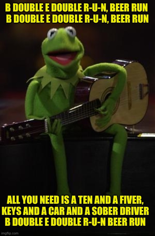 Kermit Guitar | B DOUBLE E DOUBLE R-U-N, BEER RUN  B DOUBLE E DOUBLE R-U-N, BEER RUN ALL YOU NEED IS A TEN AND A FIVER, KEYS AND A CAR AND A SOBER DRIVER B  | image tagged in kermit guitar | made w/ Imgflip meme maker