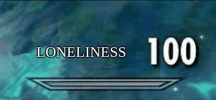 LONELINESS | image tagged in skyrim skill meme | made w/ Imgflip meme maker