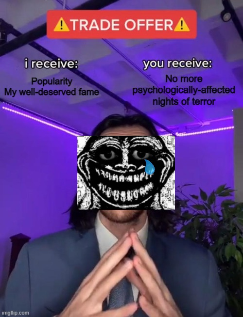 Trollge wants you to be no longer scared, and in return for him to be popular again. |  Popularity My well-deserved fame; No more psychologically-affected nights of terror | image tagged in trade offer,troll,rage comics | made w/ Imgflip meme maker
