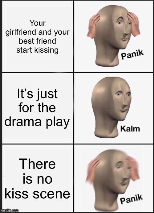 :( |  Your girlfriend and your best friend start kissing; It's just for the drama play; There is no kiss scene | image tagged in memes,panik kalm panik | made w/ Imgflip meme maker