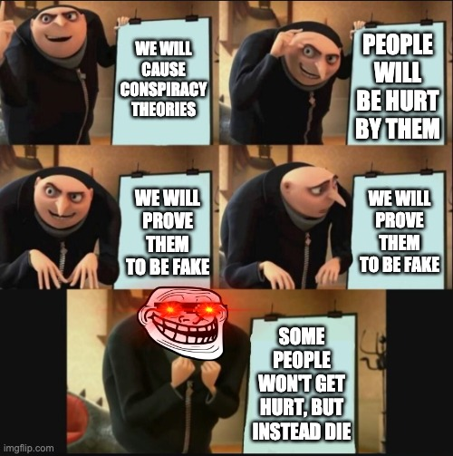 5 panel gru meme |  WE WILL CAUSE CONSPIRACY THEORIES; PEOPLE WILL BE HURT BY THEM; WE WILL PROVE THEM TO BE FAKE; WE WILL PROVE THEM TO BE FAKE; SOME PEOPLE WON'T GET HURT, BUT INSTEAD DIE | image tagged in 5 panel gru meme | made w/ Imgflip meme maker