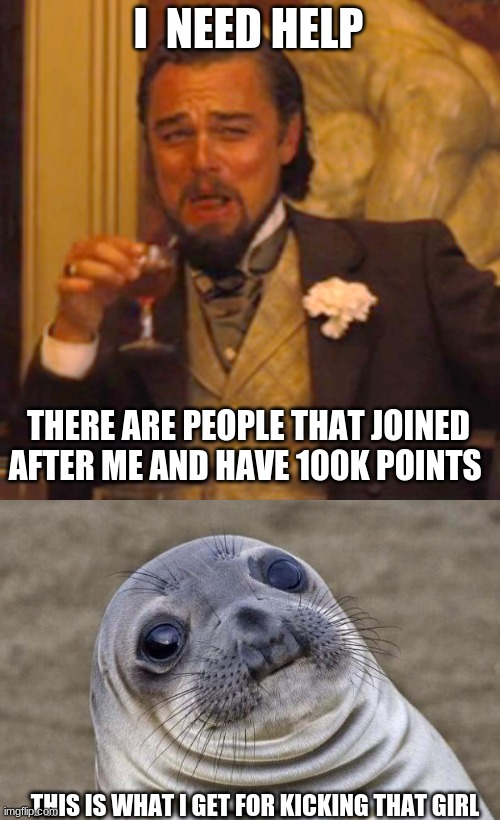 this is what i get |  I  NEED HELP; THERE ARE PEOPLE THAT JOINED AFTER ME AND HAVE 100K POINTS; THIS IS WHAT I GET FOR KICKING THAT GIRL | image tagged in memes,laughing leo,awkward moment sealion | made w/ Imgflip meme maker
