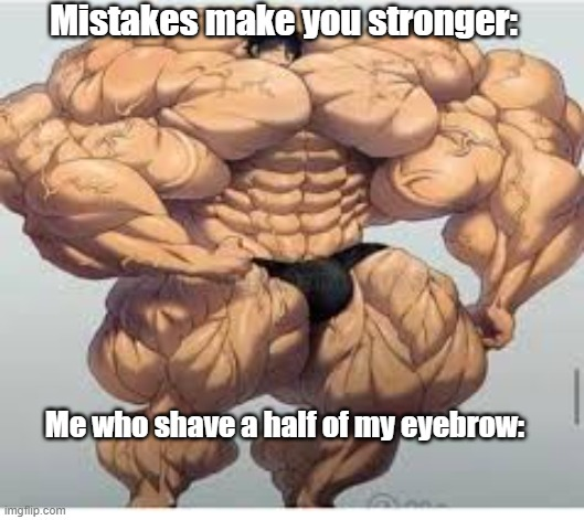 Mistakes make you stronger |  Mistakes make you stronger:; Me who shave a half of my eyebrow: | image tagged in mistakes make you stronger,shave,sad,crying,mistake,mistakes | made w/ Imgflip meme maker