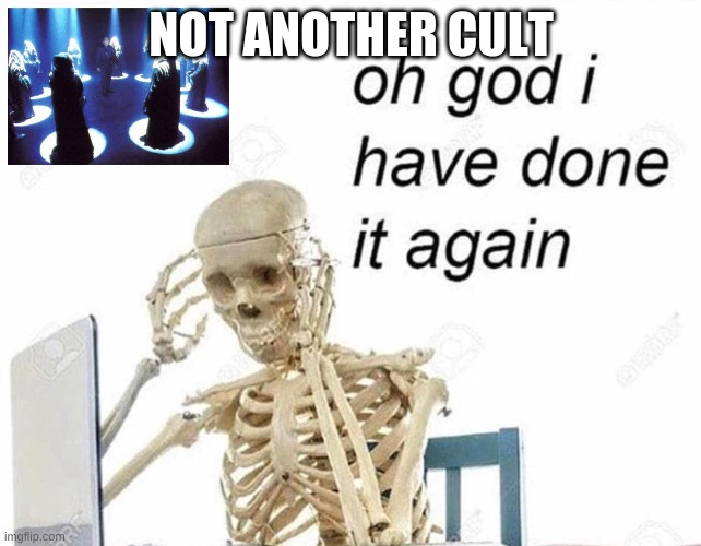 Oh god I have done it again | NOT ANOTHER CULT | image tagged in oh god i have done it again | made w/ Imgflip meme maker
