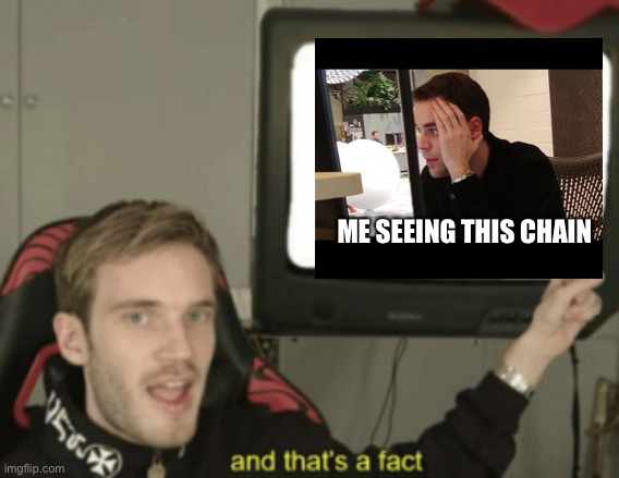 ME SEEING THIS CHAIN | image tagged in and that's a fact | made w/ Imgflip meme maker