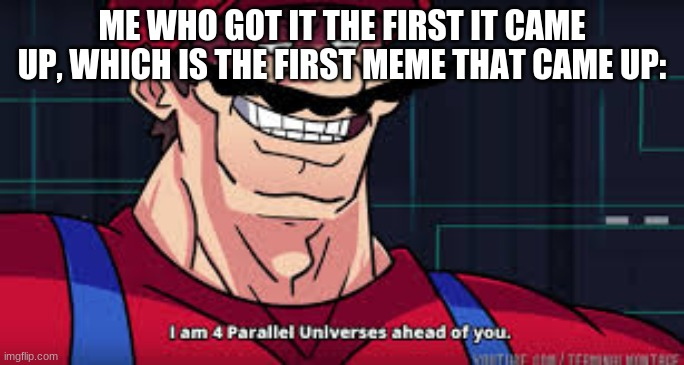 i am 4 parallel universes ahead of you |  ME WHO GOT IT THE FIRST IT CAME UP, WHICH IS THE FIRST MEME THAT CAME UP: | image tagged in i am 4 parallel universes ahead of you | made w/ Imgflip meme maker