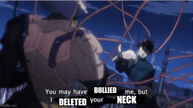 BULLIED DELETED NECK | image tagged in you may have outsmarted me but i outsmarted your understanding | made w/ Imgflip meme maker