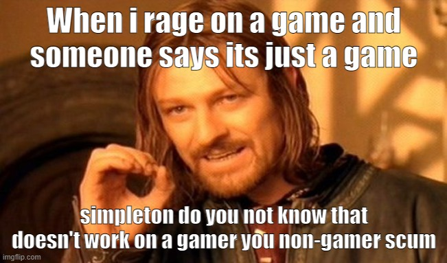 One Does Not Simply |  When i rage on a game and someone says its just a game; simpleton do you not know that doesn't work on a gamer you non-gamer scum | image tagged in memes,one does not simply | made w/ Imgflip meme maker