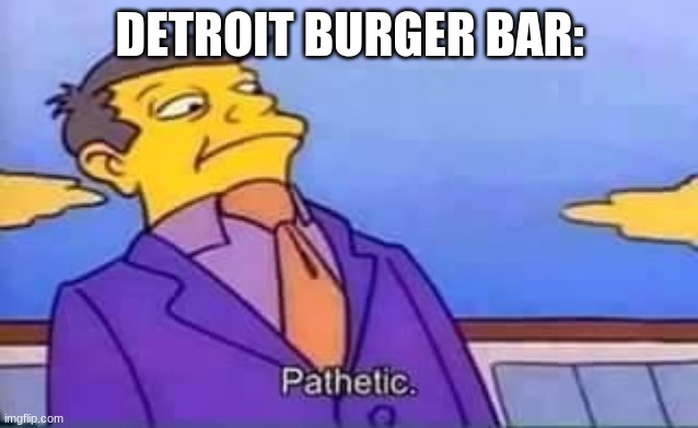 DETROIT BURGER BAR: | image tagged in skinner pathetic | made w/ Imgflip meme maker