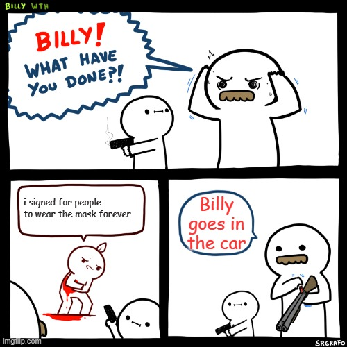 the manager (SAD) |  i signed for people to wear the mask forever; Billy goes in the car | image tagged in billy what have you done,funny meme,funny,dark | made w/ Imgflip meme maker