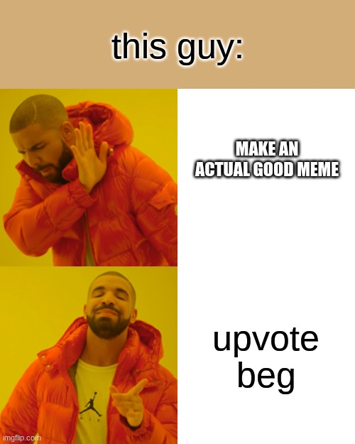 Drake Hotline Bling Meme | this guy: upvote beg MAKE AN ACTUAL GOOD MEME | image tagged in memes,drake hotline bling | made w/ Imgflip meme maker