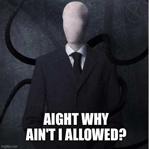 AIGHT WHY AIN'T I ALLOWED? | image tagged in memes,slenderman | made w/ Imgflip meme maker