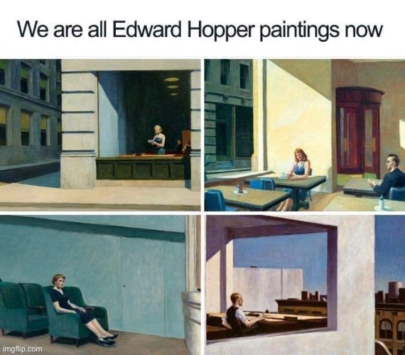 Are we all Edward Hopper paintings now? For suggested answer, refer to meme | image tagged in we are all edward hopper paintings now | made w/ Imgflip meme maker