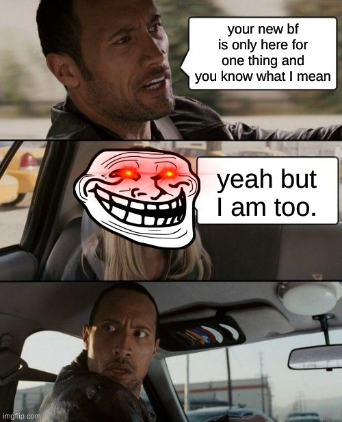 The Rock Driving |  your new bf is only here for one thing and you know what I mean; yeah but I am too. | image tagged in memes,the rock driving | made w/ Imgflip meme maker