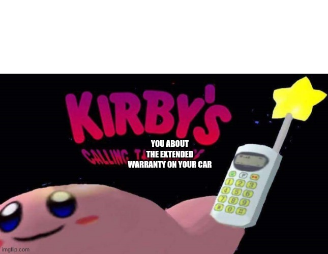 it seems to be overdue |  YOU ABOUT THE EXTENDED WARRANTY ON YOUR CAR | image tagged in kirby's calling the police,memes | made w/ Imgflip meme maker