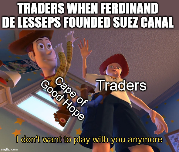 Good night old friend |  TRADERS WHEN FERDINAND DE LESSEPS FOUNDED SUEZ CANAL; Cape of Good Hope; Traders | image tagged in i don't want to play with you anymore | made w/ Imgflip meme maker