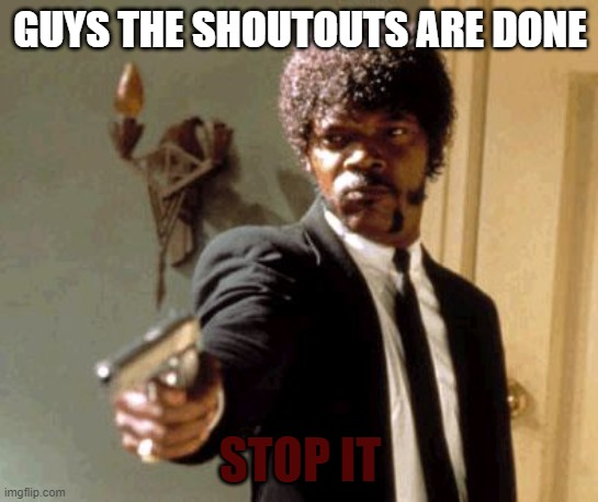 GUYS ALL THE SHOUTOUTS ARE DONE jean_is_ok WON THATS IT |  GUYS THE SHOUTOUTS ARE DONE; STOP IT | image tagged in memes,say that again i dare you,stop | made w/ Imgflip meme maker
