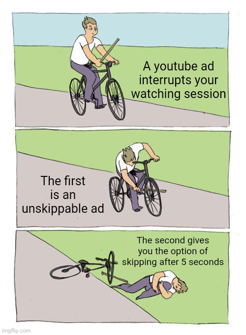 It hurts so much |  A youtube ad interrupts your watching session; The first is an unskippable ad; The second gives you the option of skipping after 5 seconds | image tagged in memes,bike fall,funny,hurt | made w/ Imgflip meme maker