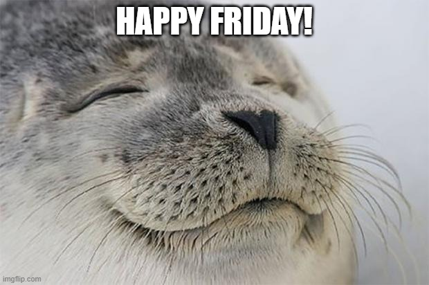 Satisfied Seal |  HAPPY FRIDAY! | image tagged in memes,satisfied seal,friday,weekdays,happy | made w/ Imgflip meme maker
