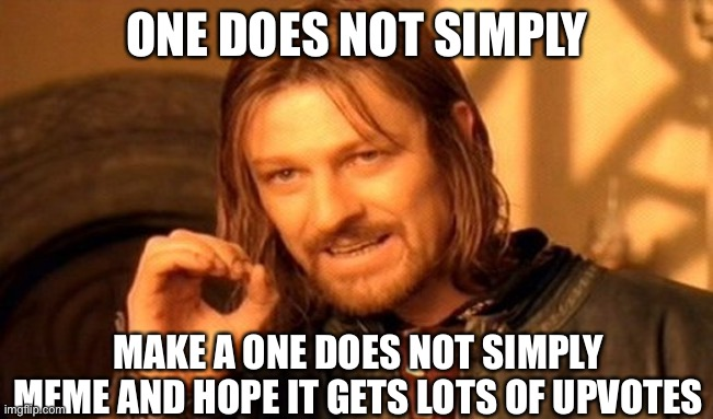 One does not simply |  ONE DOES NOT SIMPLY; MAKE A ONE DOES NOT SIMPLY MEME AND HOPE IT GETS LOTS OF UPVOTES | image tagged in memes,one does not simply | made w/ Imgflip meme maker