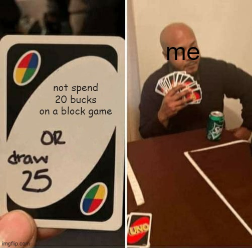 not spend 20 bucks on a block game me | image tagged in memes,uno draw 25 cards | made w/ Imgflip meme maker