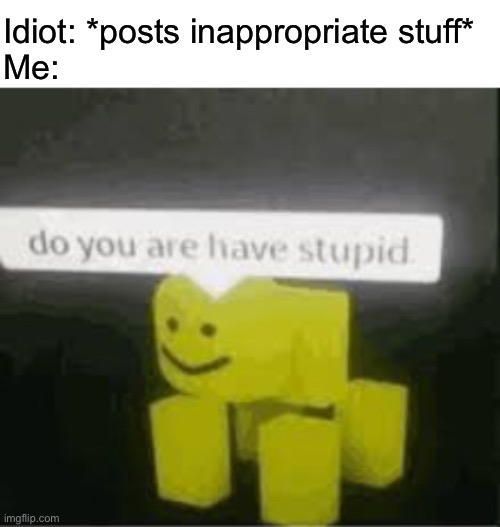 Idiot: *posts inappropriate stuff* Me: | image tagged in do you are have stupid | made w/ Imgflip meme maker