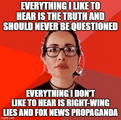 Leftist sjw and her bias |  EVERYTHING I LIKE TO HEAR IS THE TRUTH AND SHOULD NEVER BE QUESTIONED; EVERYTHING I DON'T LIKE TO HEAR IS RIGHT-WING LIES AND FOX NEWS PROPAGANDA | image tagged in liberal douche garofalo,liberal hypocrisy,sjw,media lies,media bias,regressive left | made w/ Imgflip meme maker