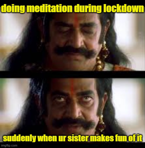 memes |  doing meditation during lockdown; suddenly when ur sister makes fun of it | image tagged in funny memes,memes,funnymemes,hilarious memes,best memes | made w/ Imgflip meme maker