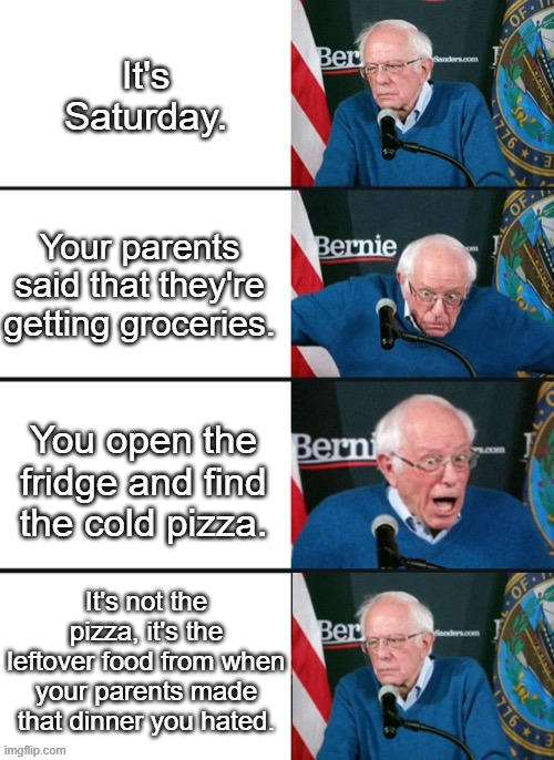 Cold Pizza. |  It's Saturday. Your parents said that they're getting groceries. You open the fridge and find the cold pizza. It's not the pizza, it's the leftover food from when your parents made that dinner you hated. | image tagged in bernie sander reaction change | made w/ Imgflip meme maker