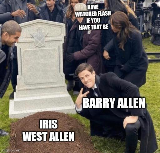 Grant Gustin over grave |  HAVE WATCHED FLASH IF YOU HAVE THAT BE; BARRY ALLEN; IRIS WEST ALLEN | image tagged in grant gustin over grave | made w/ Imgflip meme maker