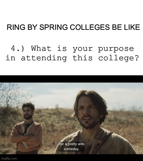 RING BY SPRING COLLEGES BE LIKE; 4.) What is your purpose in attending this college? | image tagged in blank white template,the chosen,engagement,marriage | made w/ Imgflip meme maker