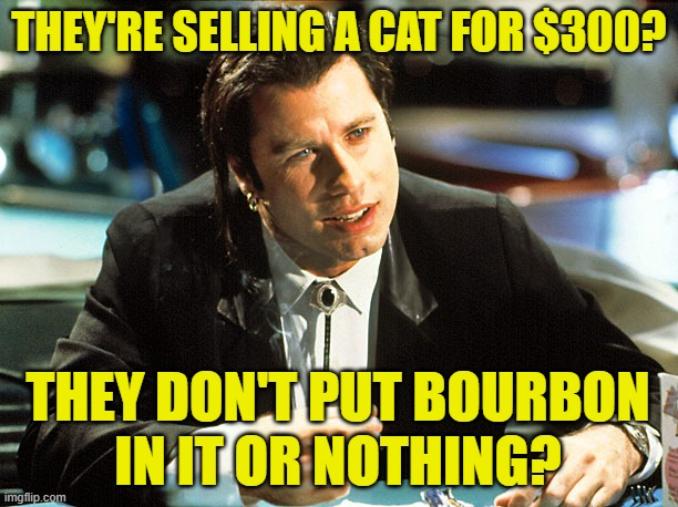 Pulp Feline |  THEY'RE SELLING A CAT FOR $300? THEY DON'T PUT BOURBON IN IT OR NOTHING? | image tagged in pulp fiction,john travolta,cats,funny memes,movie quotes,pets | made w/ Imgflip meme maker
