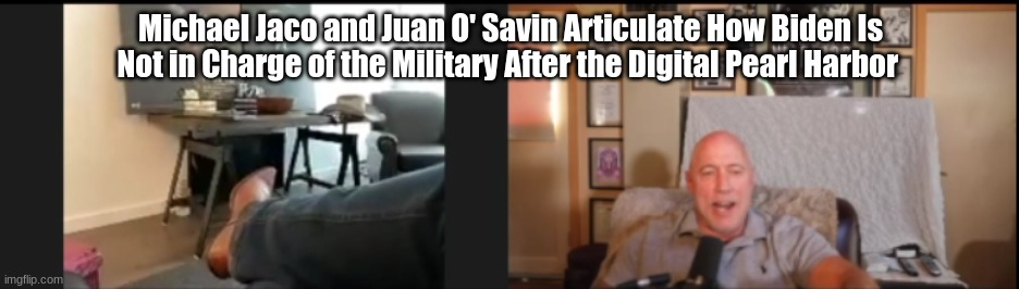 Michael Jaco and Juan O' Savin Articulates How Biden Is Not in Charge of the Military After the Digital Pearl Harbor  (Video)