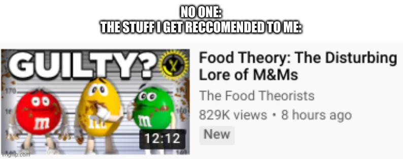 THEY'RE M&MS |  NO ONE: THE STUFF I GET RECCOMENDED TO ME: | image tagged in memes,funny,why,barney will eat all of your delectable biscuits | made w/ Imgflip meme maker