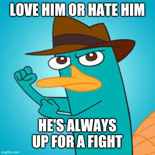 Love him or hate him |  LOVE HIM OR HATE HIM; HE'S ALWAYS UP FOR A FIGHT | image tagged in perry the platypus phineas and ferb wiki fandom powered by,doofenshmirtz,phineas and ferb,funny,fun,memes | made w/ Imgflip meme maker