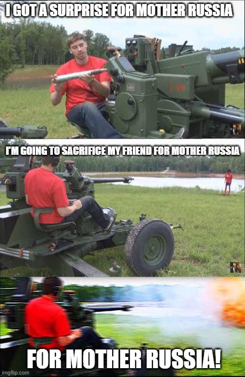 For mother Russia! |  I GOT A SURPRISE FOR MOTHER RUSSIA; I'M GOING TO SACRIFICE MY FRIEND FOR MOTHER RUSSIA; FOR MOTHER RUSSIA! | image tagged in fps russia,sacrifice,bang,in soviet russia,russia,memes | made w/ Imgflip meme maker
